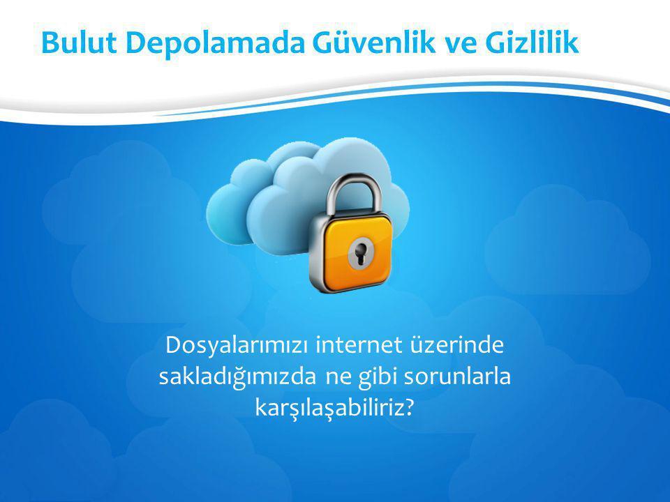 Bulut Depolamada Güvenlik ve Gizlilik Dosyalarımızı internet üzerinde sakladığımızda ne gibi sorunlarla karşılaşabiliriz?