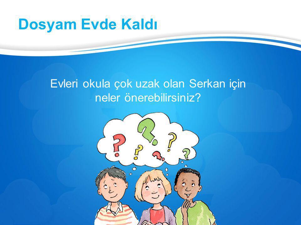 Dosyam Evde Kaldı Evleri okula çok uzak olan Serkan için neler önerebilirsiniz?