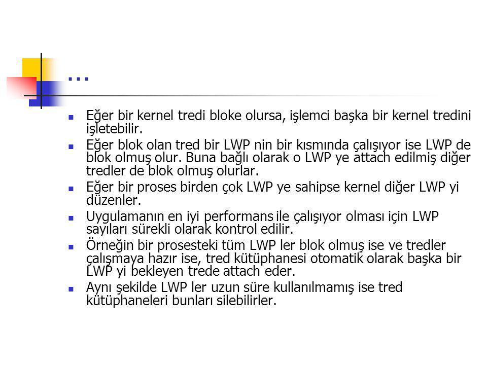 … Eğer bir kernel tredi bloke olursa, işlemci başka bir kernel tredini işletebilir. Eğer blok olan tred bir LWP nin bir kısmında çalışıyor ise LWP de