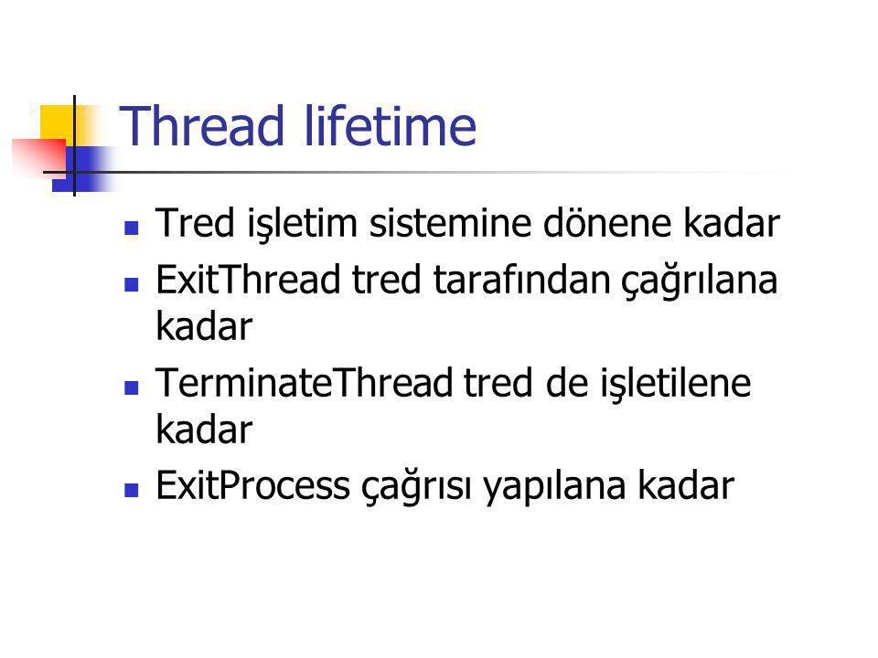 Thread lifetime Tred işletim sistemine dönene kadar ExitThread tred tarafından çağrılana kadar TerminateThread tred de işletilene kadar ExitProcess çağrısı yapılana kadar