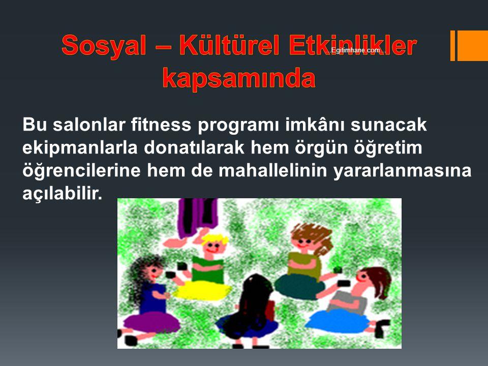Bu salonlar fitness programı imkânı sunacak ekipmanlarla donatılarak hem örgün öğretim öğrencilerine hem de mahallelinin yararlanmasına açılabilir....