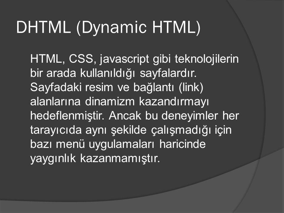 DHTML (Dynamic HTML) HTML, CSS, javascript gibi teknolojilerin bir arada kullanıldığı sayfalardır.