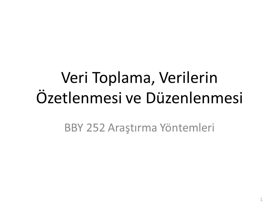 Veri Toplama, Verilerin Özetlenmesi ve Düzenlenmesi BBY 252 Araştırma Yöntemleri 1
