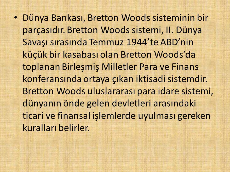 Dünya Bankası, Bretton Woods sisteminin bir parçasıdır. Bretton Woods sistemi, II. Dünya Savaşı sırasında Temmuz 1944'te ABD'nin küçük bir kasabası ol