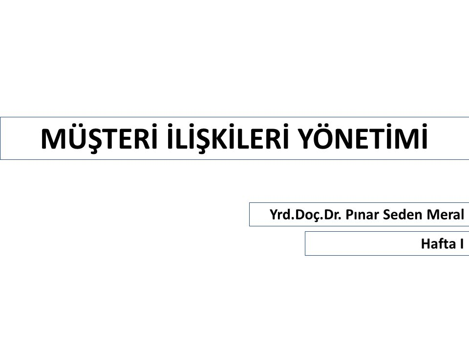 MÜŞTERİ İLİŞKİLERİ YÖNETİMİ Yrd.Doç.Dr. Pınar Seden Meral Hafta I