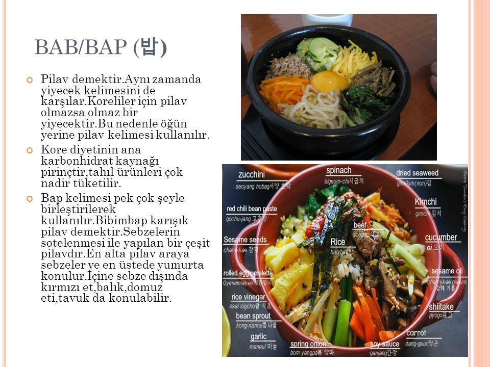 BAB/BAP ( 밥 ) Pilav demektir.Aynı zamanda yiyecek kelimesini de karşılar.Koreliler için pilav olmazsa olmaz bir yiyecektir.Bu nedenle öğün yerine pilav kelimesi kullanılır.
