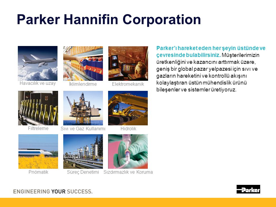 Parker Hannifin Corporation Parker'ı hareket eden her şeyin üstünde ve çevresinde bulabilirsiniz. Müşterilerimizin üretkenliğini ve kazancını arttırma