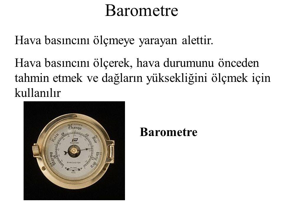 Barometre Hava basıncını ölçmeye yarayan alettir. Hava basıncını ölçerek, hava durumunu önceden tahmin etmek ve dağların yüksekliğini ölçmek için kull