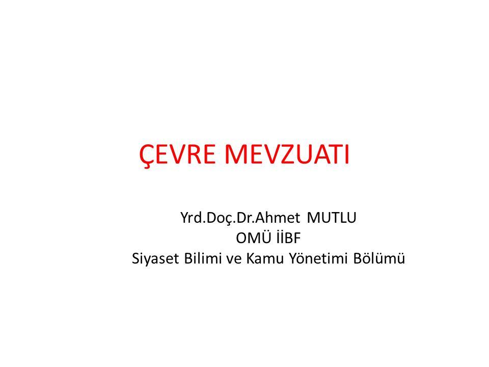 ÇEVRE MEVZUATI Yrd.Doç.Dr.Ahmet MUTLU OMÜ İİBF Siyaset Bilimi ve Kamu Yönetimi Bölümü