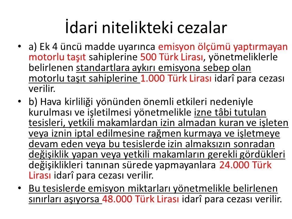 İdari nitelikteki cezalar a) Ek 4 üncü madde uyarınca emisyon ölçümü yaptırmayan motorlu taşıt sahiplerine 500 Türk Lirası, yönetmeliklerle belirlenen