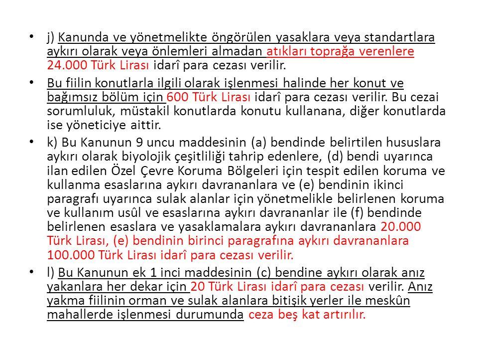 j) Kanunda ve yönetmelikte öngörülen yasaklara veya standartlara aykırı olarak veya önlemleri almadan atıkları toprağa verenlere 24.000 Türk Lirası id