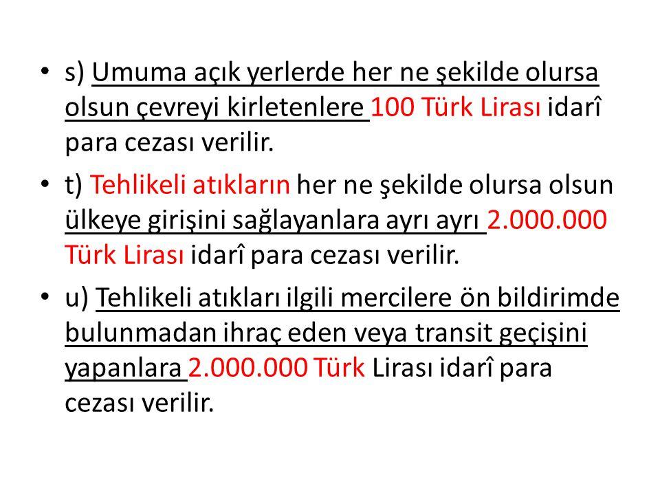 s) Umuma açık yerlerde her ne şekilde olursa olsun çevreyi kirletenlere 100 Türk Lirası idarî para cezası verilir. t) Tehlikeli atıkların her ne şekil