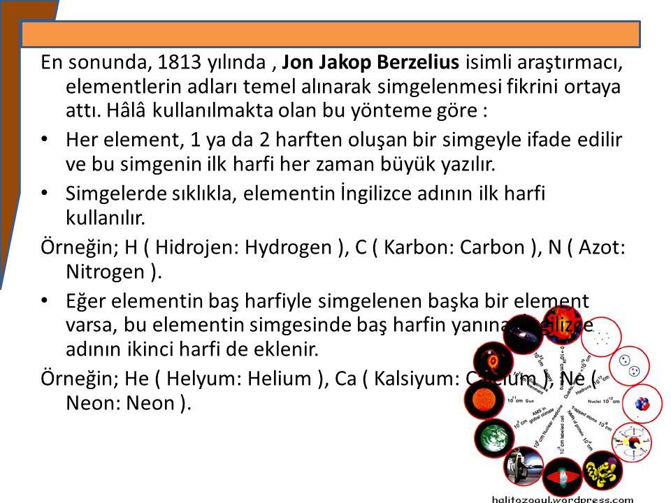 En sonunda, 1813 yılında, Jon Jakop Berzelius isimli araştırmacı, elementlerin adları temel alınarak simgelenmesi fikrini ortaya attı. Hâlâ kullanılma