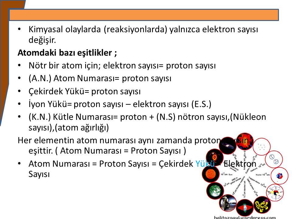 Kimyasal olaylarda (reaksiyonlarda) yalnızca elektron sayısı değişir. Atomdaki bazı eşitlikler ; Nötr bir atom için; elektron sayısı= proton sayısı (A