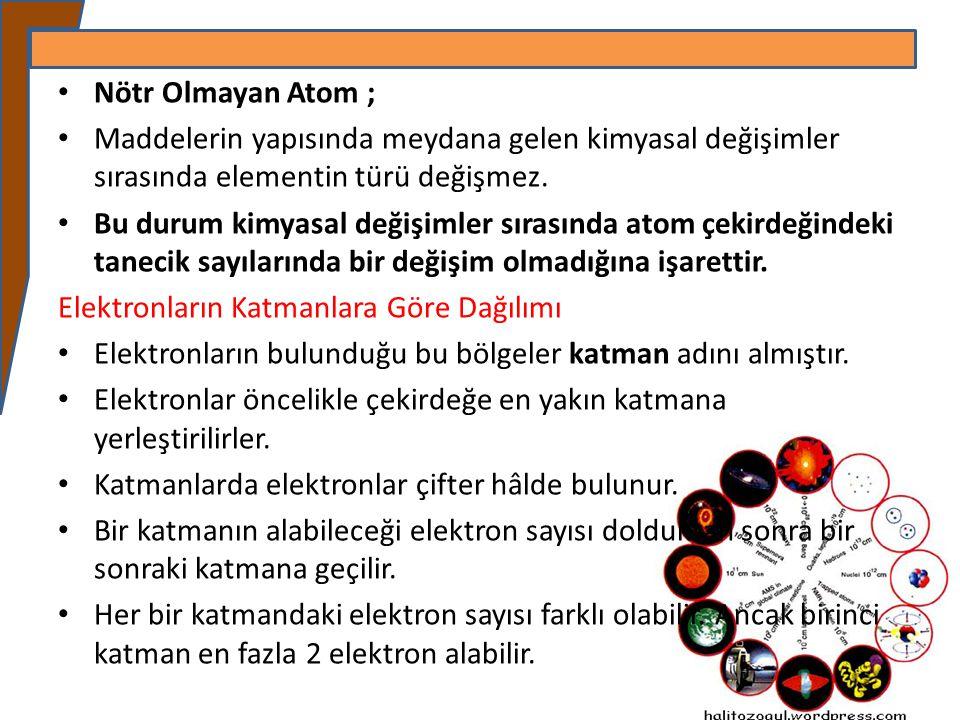 Nötr Olmayan Atom ; Maddelerin yapısında meydana gelen kimyasal değişimler sırasında elementin türü değişmez. Bu durum kimyasal değişimler sırasında a