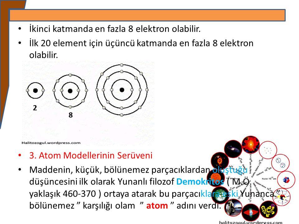 İkinci katmanda en fazla 8 elektron olabilir. İlk 20 element için üçüncü katmanda en fazla 8 elektron olabilir. 3. Atom Modellerinin Serüveni Maddenin