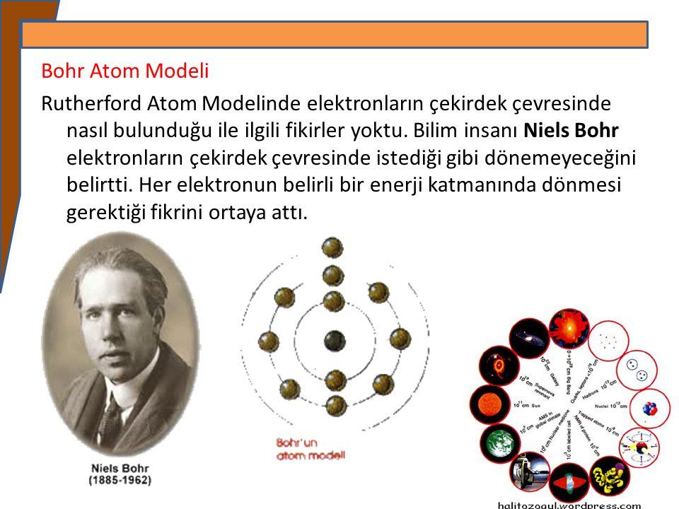 Bohr Atom Modeli Rutherford Atom Modelinde elektronların çekirdek çevresinde nasıl bulunduğu ile ilgili fikirler yoktu. Bilim insanı Niels Bohr elektr