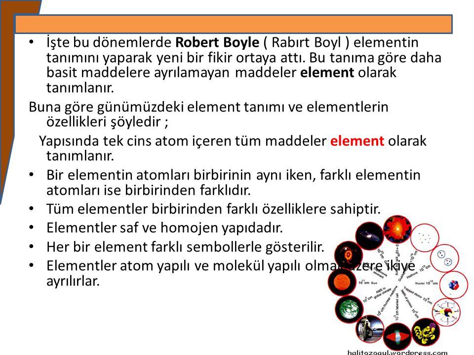 İşte bu dönemlerde Robert Boyle ( Rabırt Boyl ) elementin tanımını yaparak yeni bir fikir ortaya attı. Bu tanıma göre daha basit maddelere ayrılamayan