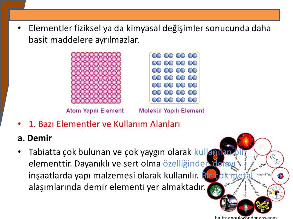 Elementler fiziksel ya da kimyasal değişimler sonucunda daha basit maddelere ayrılmazlar. 1. Bazı Elementler ve Kullanım Alanları a. Demir Tabiatta ço
