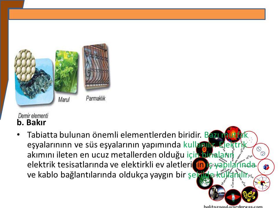 b. Bakır Tabiatta bulunan önemli elementlerden biridir. Bazı mutfak eşyalarınınn ve süs eşyalarının yapımında kullanılır. Elektrik akımını ileten en u