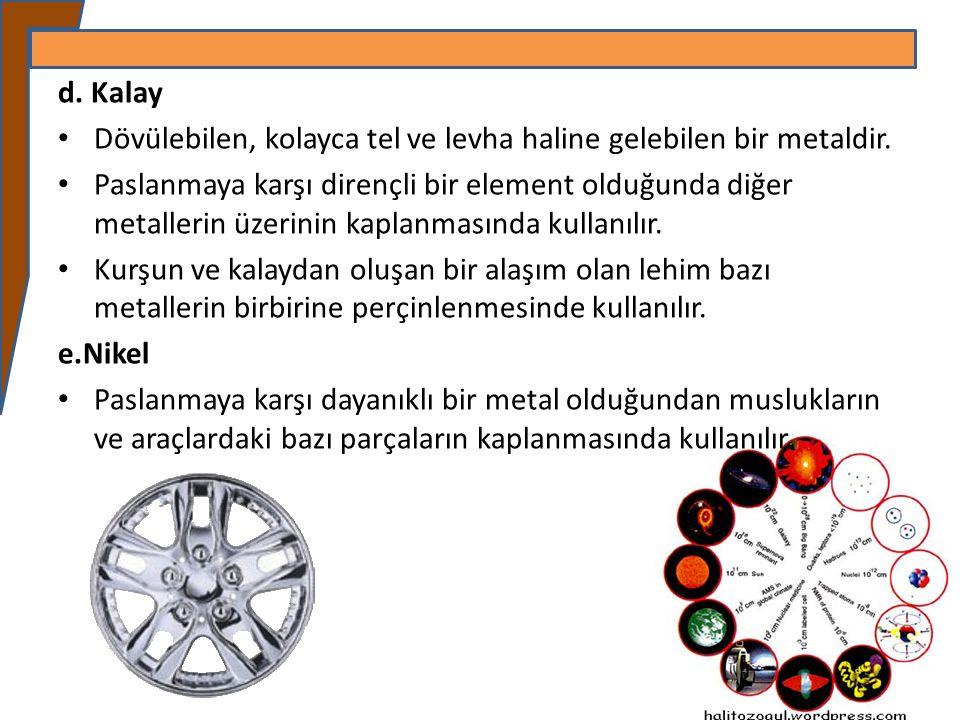 d. Kalay Dövülebilen, kolayca tel ve levha haline gelebilen bir metaldir. Paslanmaya karşı dirençli bir element olduğunda diğer metallerin üzerinin ka