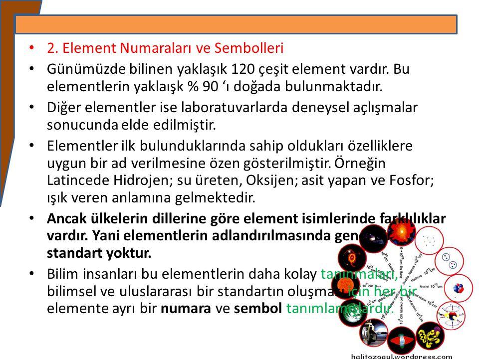 2. Element Numaraları ve Sembolleri Günümüzde bilinen yaklaşık 120 çeşit element vardır. Bu elementlerin yaklaışk % 90 'ı doğada bulunmaktadır. Diğer