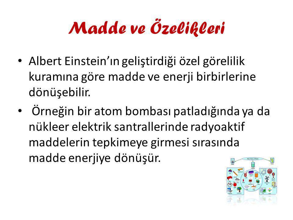 Madde ve Özelikleri Albert Einstein'ın geliştirdiği özel görelilik kuramına göre madde ve enerji birbirlerine dönüşebilir. Örneğin bir atom bombası pa