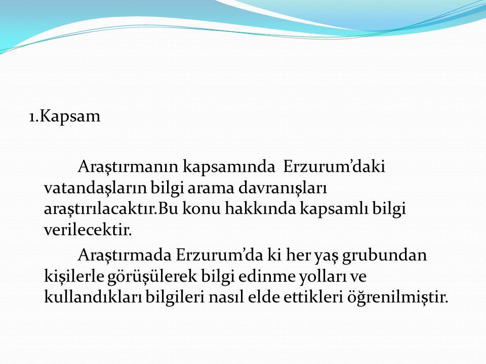 1.Kapsam Araştırmanın kapsamında Erzurum'daki vatandaşların bilgi arama davranışları araştırılacaktır.Bu konu hakkında kapsamlı bilgi verilecektir. Ar