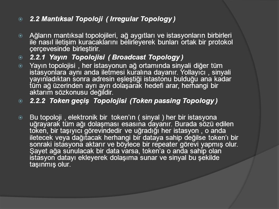 2.2 Mantıksal Topoloji ( Irregular Topology )  Ağların mantıksal topolojileri, ağ aygıtları ve istasyonların birbirleri ile nasıl iletişim kuracaklarını belirleyerek bunları ortak bir protokol çerçevesinde birleştirir.