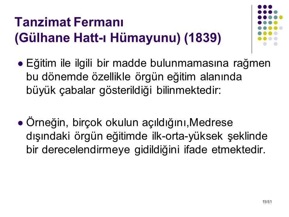 19/61 Tanzimat Fermanı (Gülhane Hatt-ı Hümayunu) (1839) Eğitim ile ilgili bir madde bulunmamasına rağmen bu dönemde özellikle örgün eğitim alanında bü