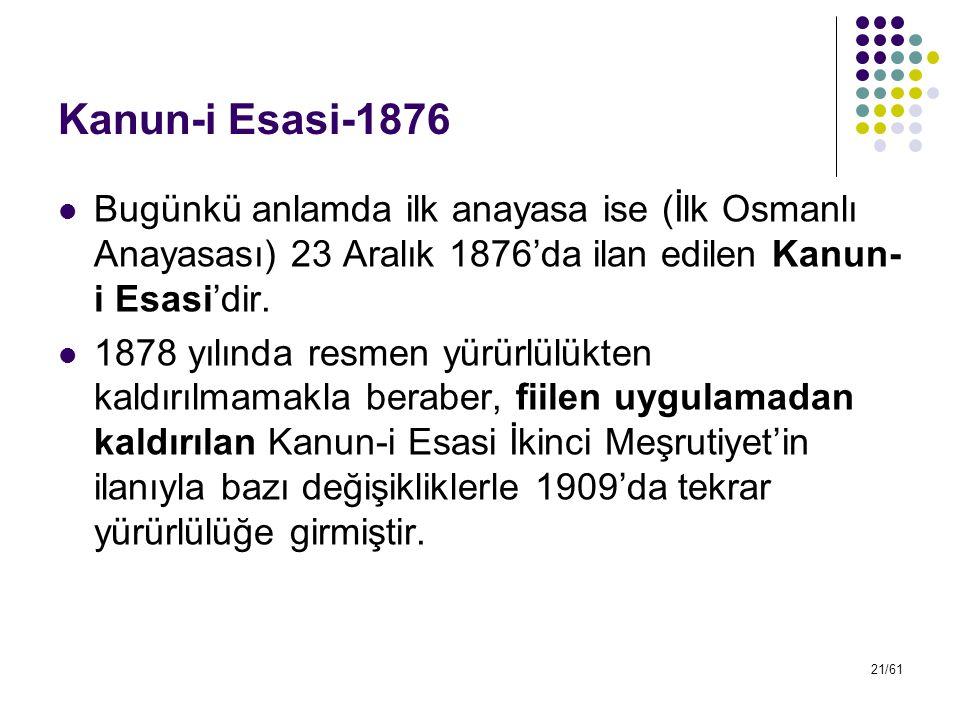 21/61 Kanun-i Esasi-1876 Bugünkü anlamda ilk anayasa ise (İlk Osmanlı Anayasası) 23 Aralık 1876'da ilan edilen Kanun- i Esasi'dir. 1878 yılında resmen