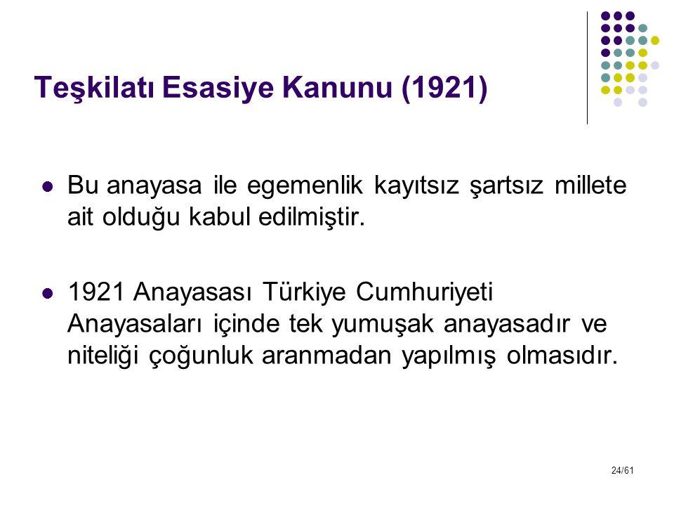 24/61 Teşkilatı Esasiye Kanunu (1921) Bu anayasa ile egemenlik kayıtsız şartsız millete ait olduğu kabul edilmiştir. 1921 Anayasası Türkiye Cumhuriyet