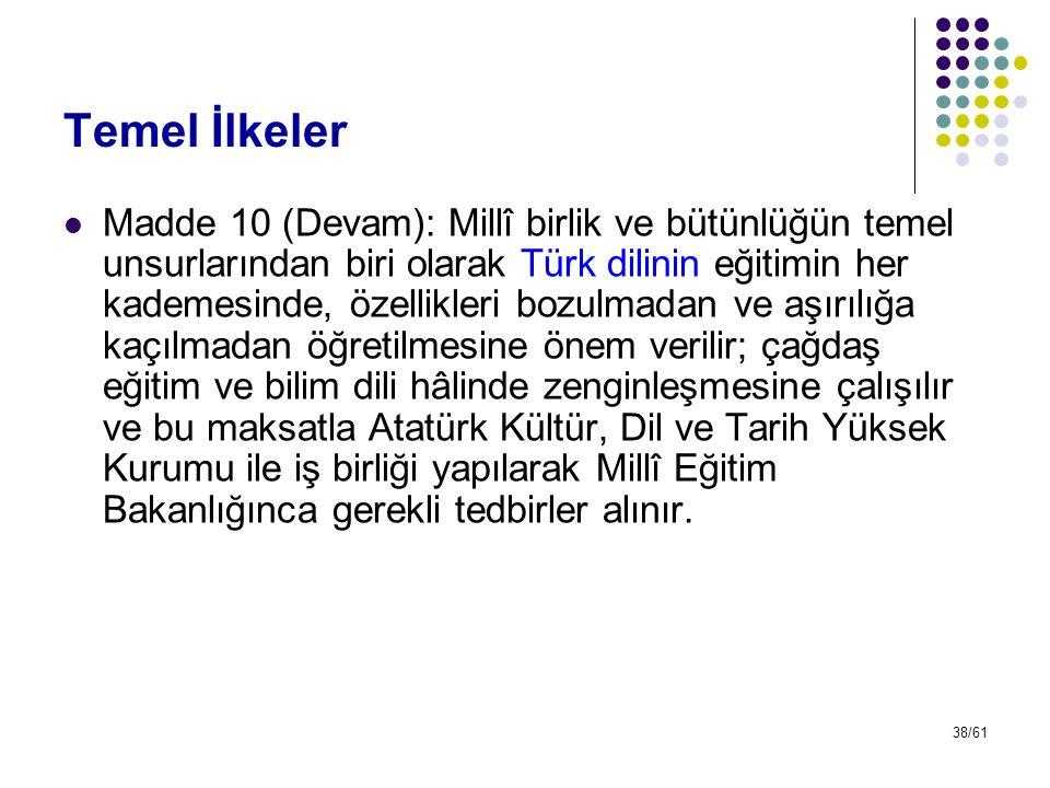 38/61 Temel İlkeler Madde 10 (Devam): Millî birlik ve bütünlüğün temel unsurlarından biri olarak Türk dilinin eğitimin her kademesinde, özellikleri bo