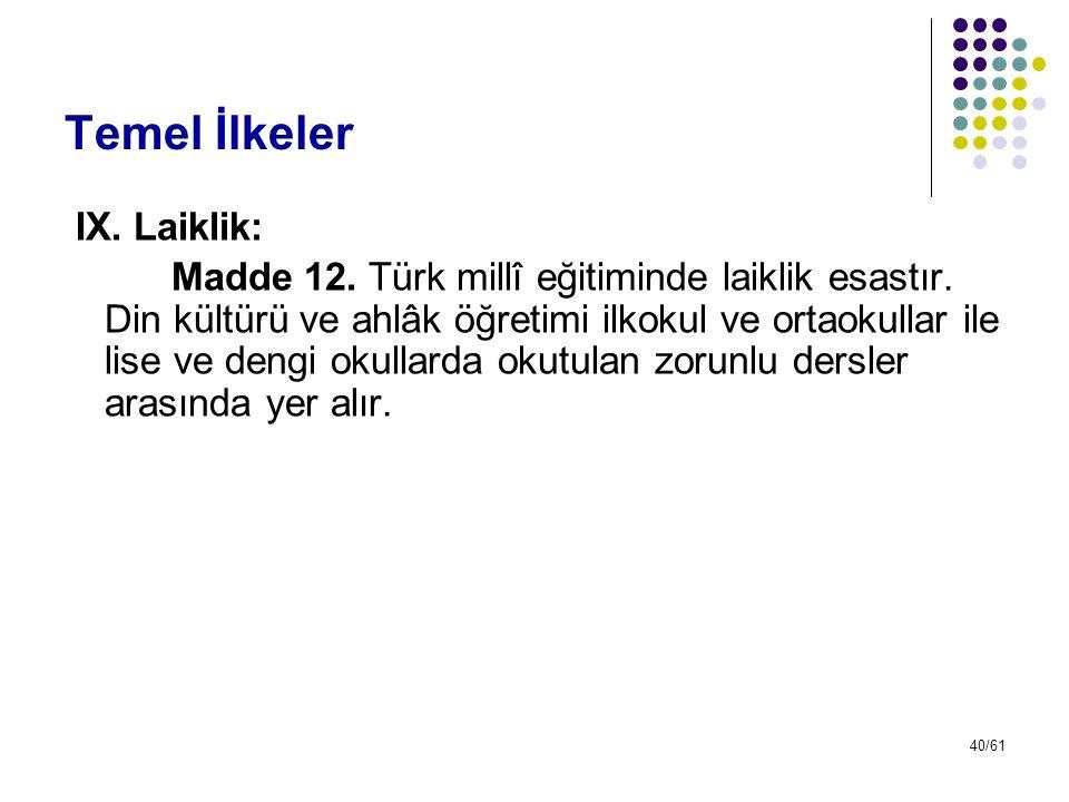 40/61 Temel İlkeler IX. Laiklik: Madde 12. Türk millî eğitiminde laiklik esastır. Din kültürü ve ahlâk öğretimi ilkokul ve ortaokullar ile lise ve den