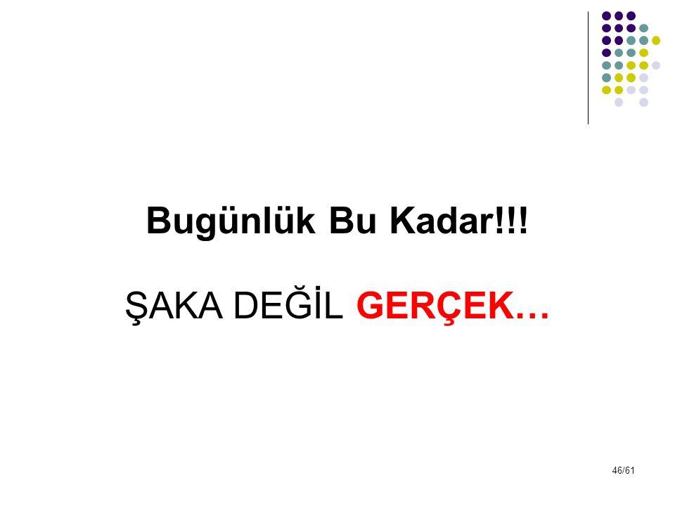 46/61 Bugünlük Bu Kadar!!! ŞAKA DEĞİL GERÇEK…
