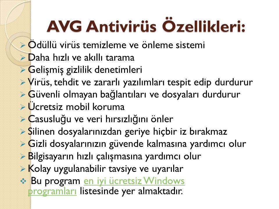 AVG Antivirüs Özellikleri:  Ödüllü virüs temizleme ve önleme sistemi  Daha hızlı ve akıllı tarama  Gelişmiş gizlilik denetimleri  Virüs, tehdit ve zararlı yazılımları tespit edip durdurur  Güvenli olmayan ba ğ lantıları ve dosyaları durdurur  Ücretsiz mobil koruma  Casuslu ğ u ve veri hırsızlı ğ ını önler  Silinen dosyalarınızdan geriye hiçbir iz bırakmaz  Gizli dosyalarınızın güvende kalmasına yardımcı olur  Bilgisayarın hızlı çalışmasına yardımcı olur  Kolay uygulanabilir tavsiye ve uyarılar  Bu program en iyi ücretsiz Windows programları listesinde yer almaktadır.en iyi ücretsiz Windows programları