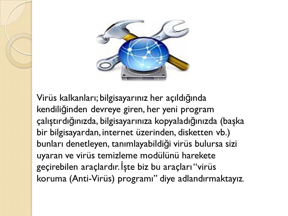 Virüs kalkanları; bilgisayarınız her açıldı ğ ında kendili ğ inden devreye giren, her yeni program çalıştırdı ğ ınızda, bilgisayarınıza kopyaladı ğ ınızda (başka bir bilgisayardan, internet üzerinden, disketten vb.) bunları denetleyen, tanımlayabildi ğ i virüs bulursa sizi uyaran ve virüs temizleme modülünü harekete geçirebilen araçlardır.
