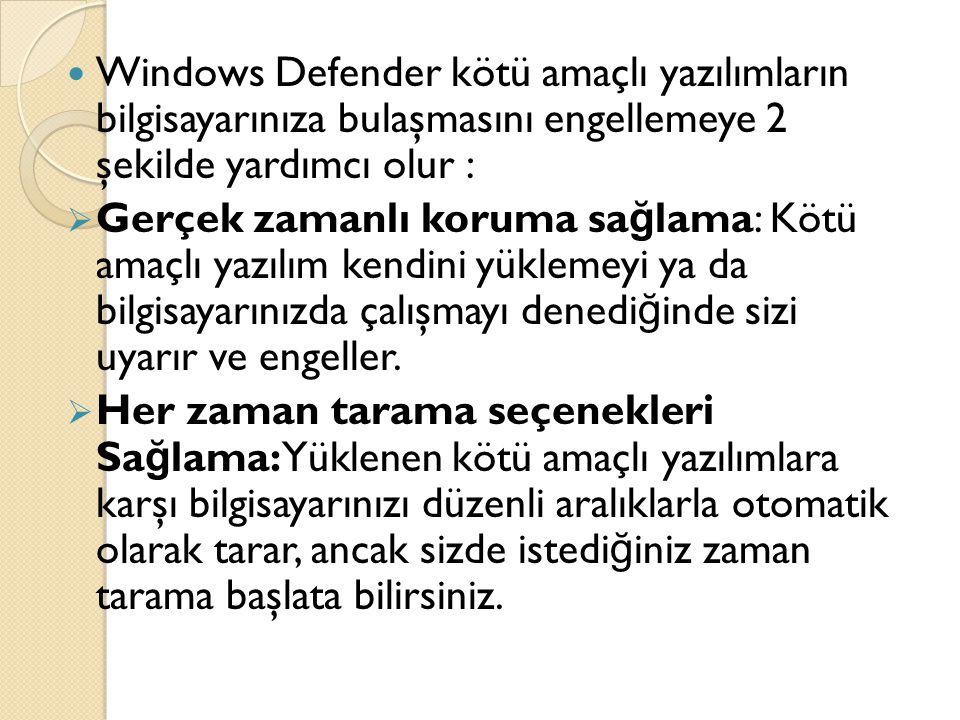 Windows Defender kötü amaçlı yazılımların bilgisayarınıza bulaşmasını engellemeye 2 şekilde yardımcı olur :  Gerçek zamanlı koruma sa ğ lama: Kötü amaçlı yazılım kendini yüklemeyi ya da bilgisayarınızda çalışmayı denedi ğ inde sizi uyarır ve engeller.