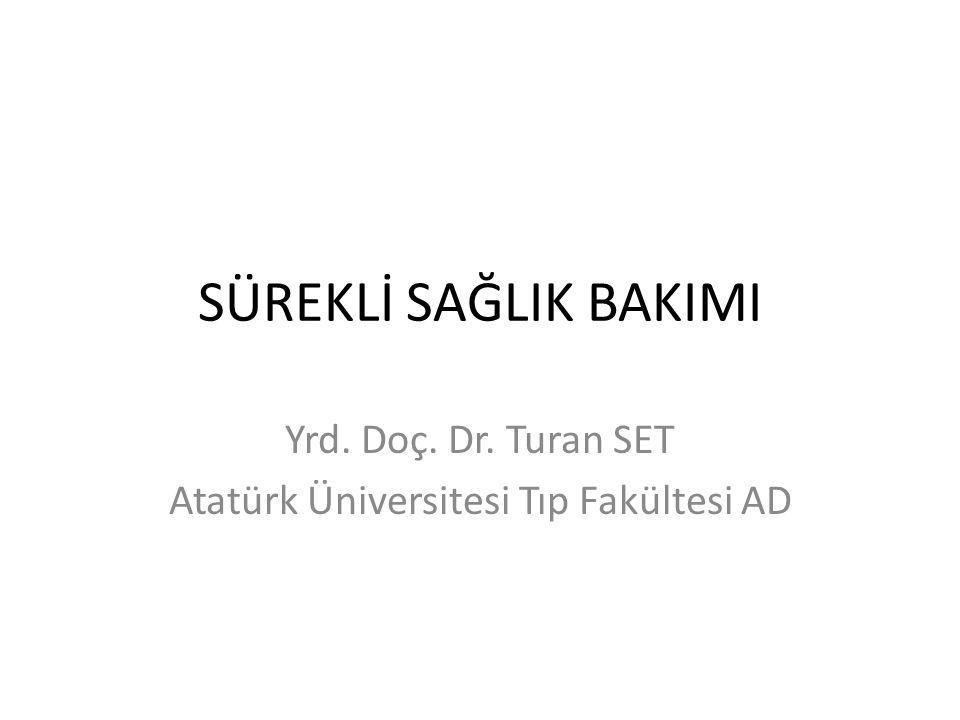 SÜREKLİ SAĞLIK BAKIMI Yrd. Doç. Dr. Turan SET Atatürk Üniversitesi Tıp Fakültesi AD