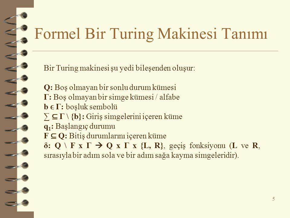 Formel Bir Turing Makinesi Tanımı 5 Bir Turing makinesi şu yedi bileşenden oluşur: Q: Boş olmayan bir sonlu durum kümesi Γ: Boş olmayan bir simge küme