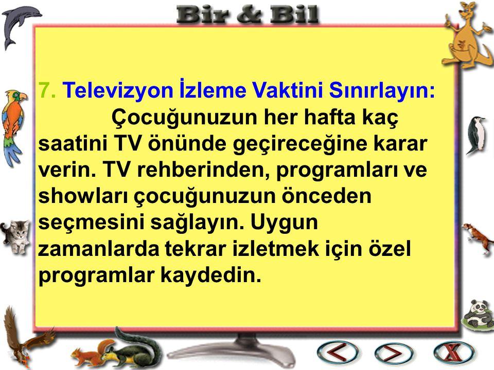 7. Televizyon İzleme Vaktini Sınırlayın: Çocuğunuzun her hafta kaç saatini TV önünde geçireceğine karar verin. TV rehberinden, programları ve showları