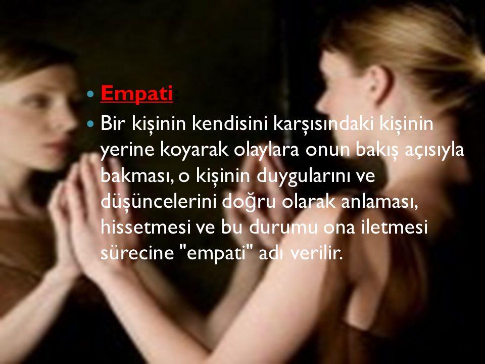Empati: Bir kişinin kendisini karşısındaki kişinin yerine koyarak olaylara onun bakış açısıyla bakması, o kişinin duygularını ve düşüncelerini do ğ ru