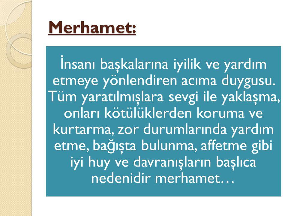 Merhamet: İ nsanı başkalarına iyilik ve yardım etmeye yönlendiren acıma duygusu. Tüm yaratılmışlara sevgi ile yaklaşma, onları kötülüklerden koruma ve
