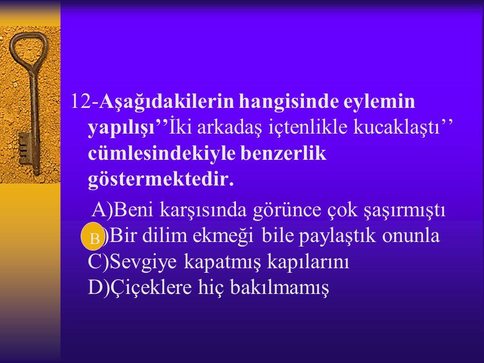 11-Aşağıdaki cümlelerin hangisinde yüklem,geçişsizken bir ekle geçişli duruma getirilmiştir? A)Her istediğin her zaman yerine gelmez B)Çevresindeki he