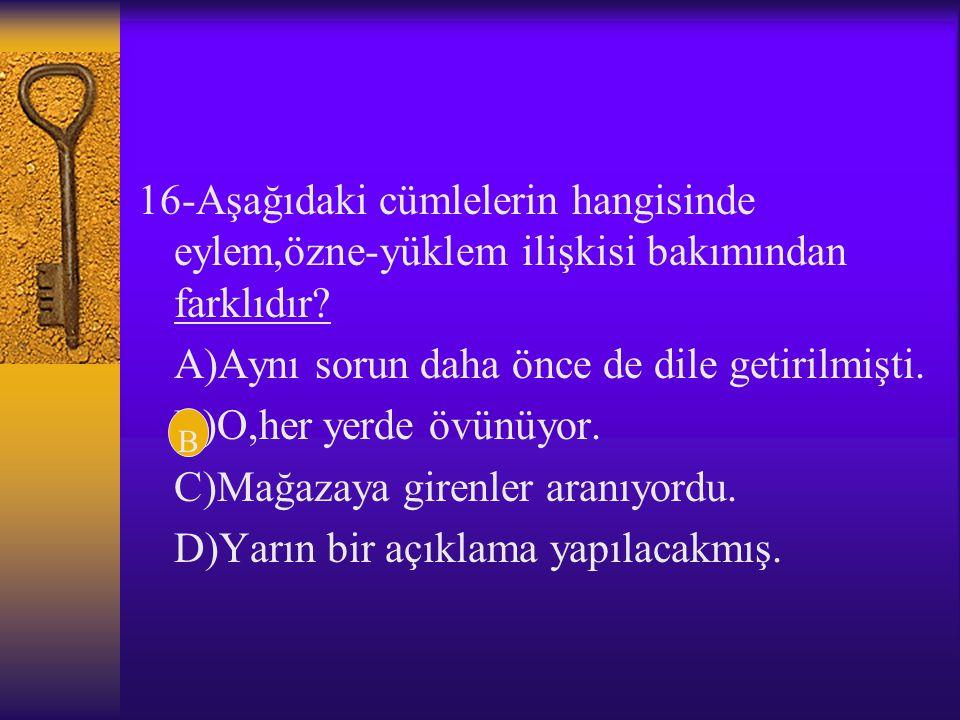 15-Aşağıdaki cümlelerin hangisinde altı çizili sözcük çatı bakımından diğerlerinden farklıdır? A)Olanları sen de unutmalısın. B)Davranışlarında ölçülü