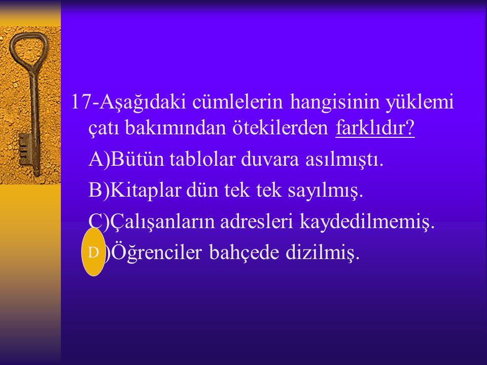 16-Aşağıdaki cümlelerin hangisinde eylem,özne-yüklem ilişkisi bakımından farklıdır? A)Aynı sorun daha önce de dile getirilmişti. B)O,her yerde övünüyo