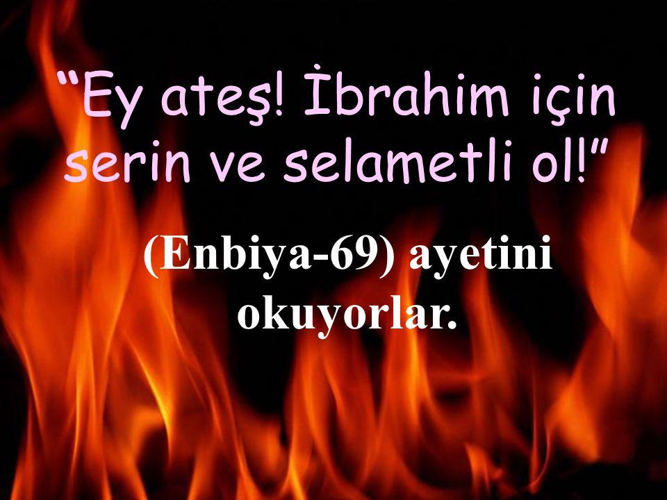 """""""Ey ateş! İbrahim için serin ve selametli ol!"""" (Enbiya-69) ayetini okuyorlar."""