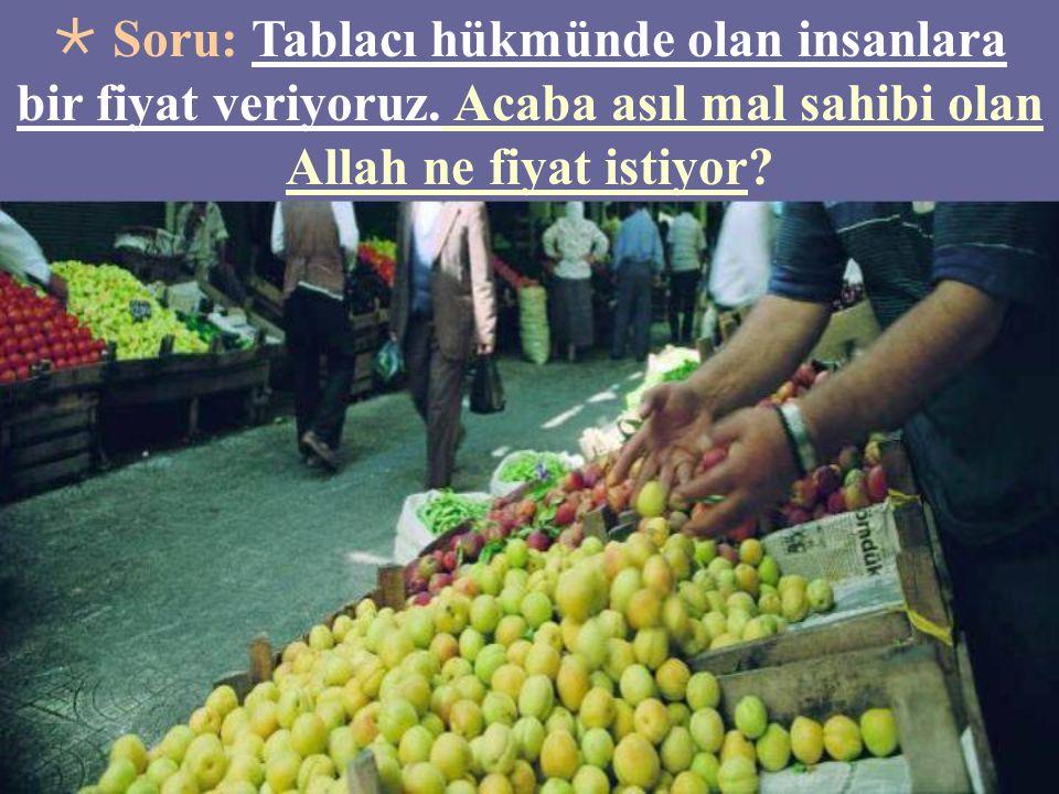  Soru: Tablacı hükmünde olan insanlara bir fiyat veriyoruz. Acaba asıl mal sahibi olan Allah ne fiyat istiyor?