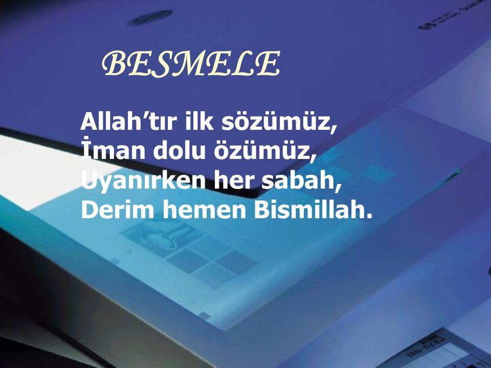 BESMELE Allah'tır ilk sözümüz, İman dolu özümüz, Uyanırken her sabah, Derim hemen Bismillah.