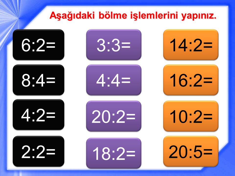 Aşağıdaki bölme işlemlerini yapınız. 6:2=8:4= 4:2= 2:2= 3:3=4:4= 20:2= 18:2= 14:2=16:2= 10:2=20:5=
